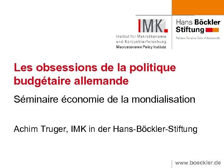 Les obsessions de la politique budgétaire allemande Séminaire économie de la mondialisation Achim Truger,