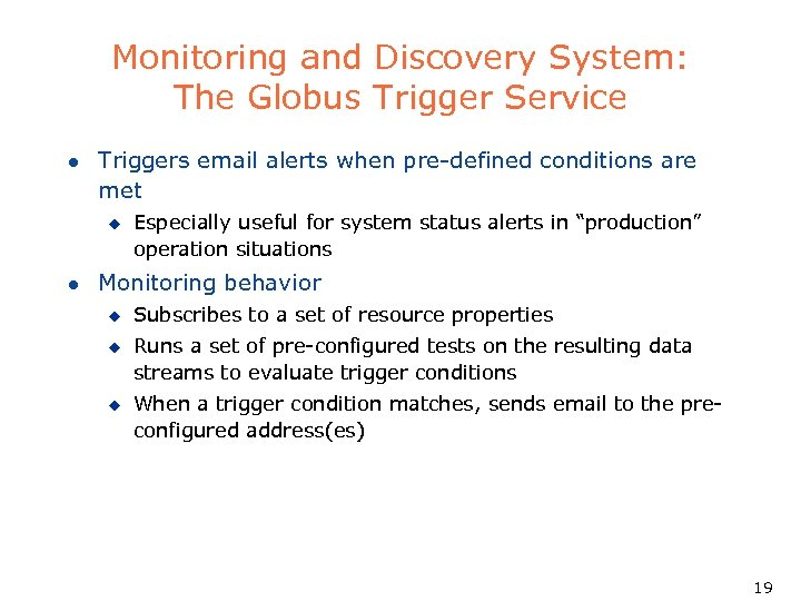 Monitoring and Discovery System: The Globus Trigger Service l Triggers email alerts when pre-defined