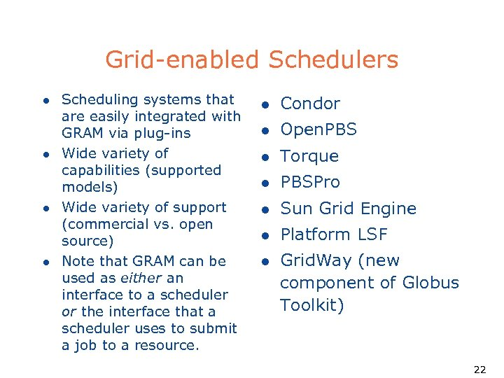 Grid-enabled Schedulers l l Scheduling systems that are easily integrated with GRAM via plug-ins