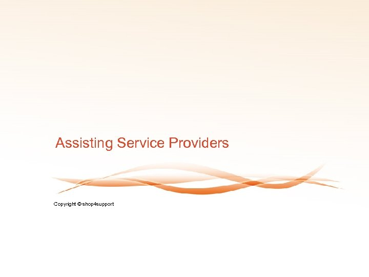 Assisting Service Providers Copyright © shop 4 support