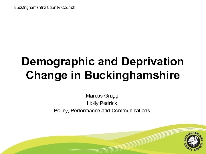 Buckinghamshire County Council Demographic and Deprivation Change in Buckinghamshire Marcus Grupp Holly Pedrick Policy,