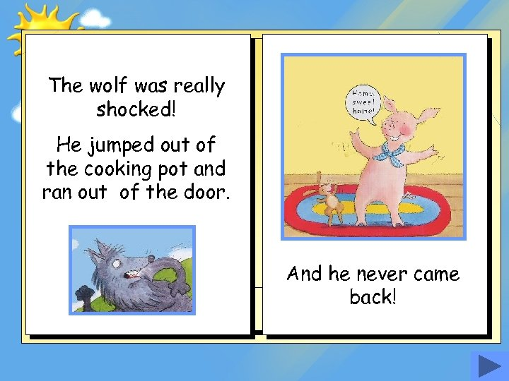 The wolf was really shocked! He jumped out of the cooking pot and ran