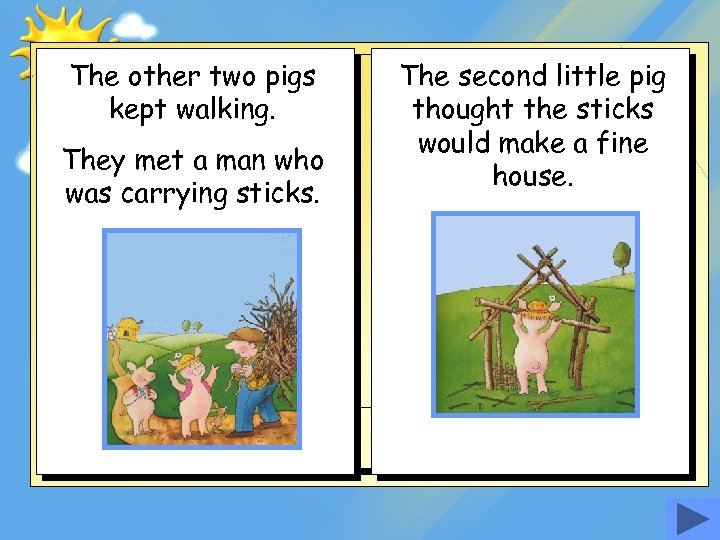 The other two pigs kept walking. They met a man who was carrying sticks.