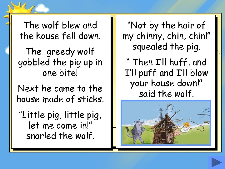 The wolf blew and the house fell down. The greedy wolf gobbled the pig