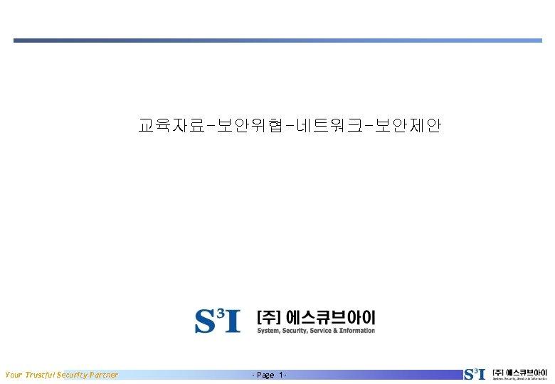 교육자료-보안위협-네트워크-보안제안 Your Trustful Security Partner - Page 1 -
