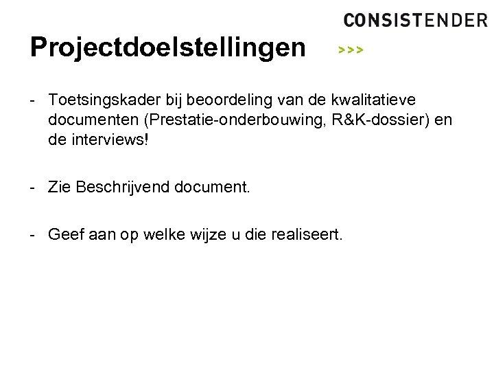 Projectdoelstellingen - Toetsingskader bij beoordeling van de kwalitatieve documenten (Prestatie-onderbouwing, R&K-dossier) en de interviews!