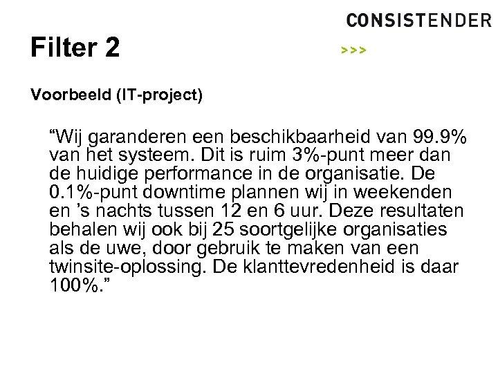 """Filter 2 Voorbeeld (IT-project) """"Wij garanderen een beschikbaarheid van 99. 9% van het systeem."""