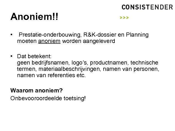 Anoniem!! • Prestatie-onderbouwing, R&K-dossier en Planning moeten anoniem worden aangeleverd • Dat betekent: geen