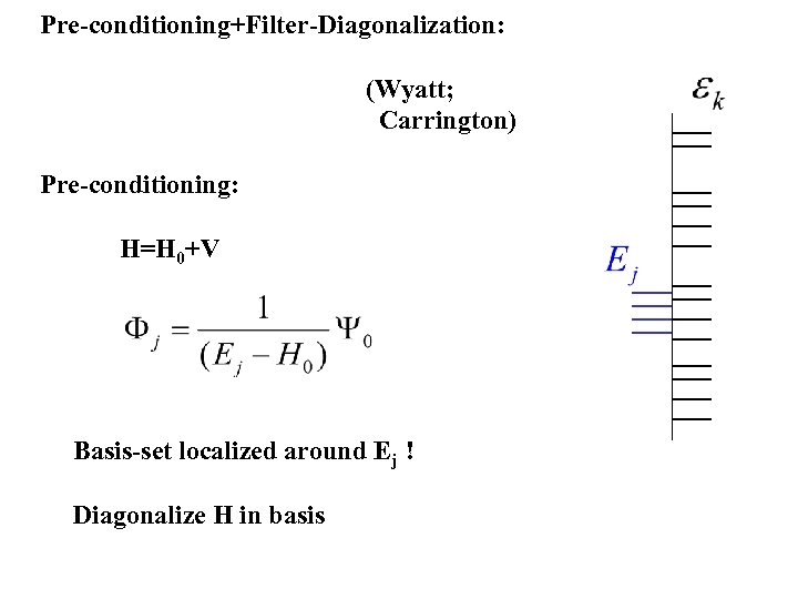Pre-conditioning+Filter-Diagonalization: (Wyatt; Carrington) Pre-conditioning: H=H 0+V Basis-set localized around Ej ! Diagonalize H in