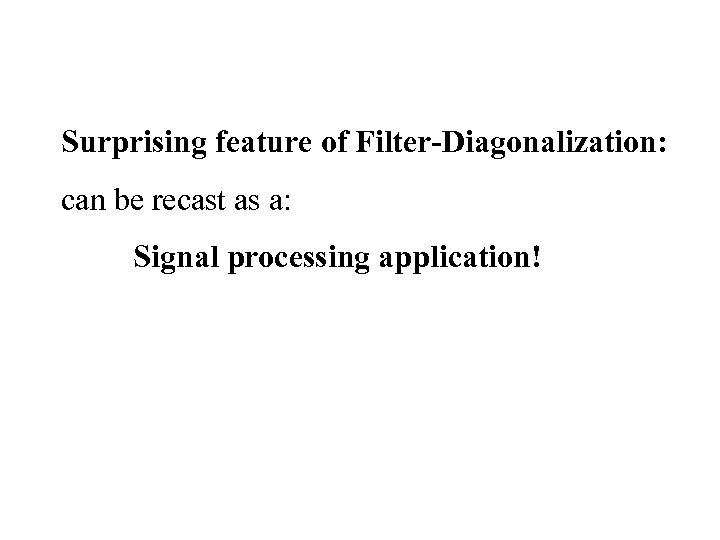 Surprising feature of Filter-Diagonalization: can be recast as a: Signal processing application!