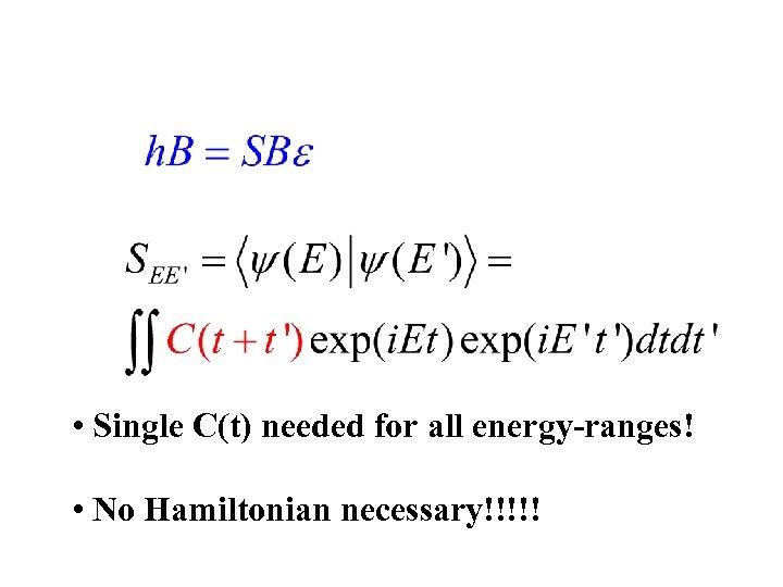 • Single C(t) needed for all energy-ranges! • No Hamiltonian necessary!!!!!