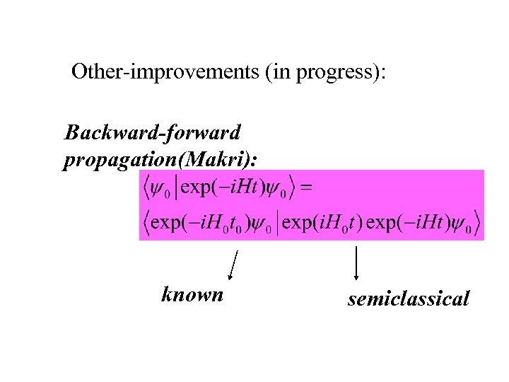 Other-improvements (in progress): Backward-forward propagation(Makri): known semiclassical