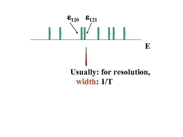 e 120 e 121 E Usually: for resolution, width: 1/T