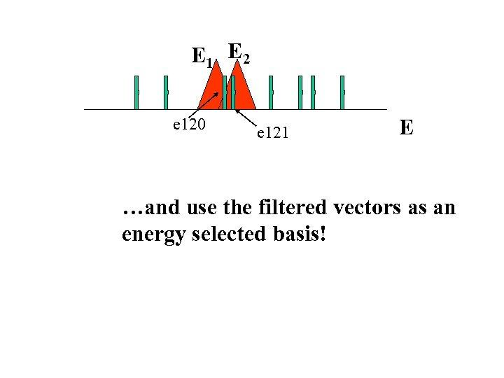 E 1 E 2 e 120 e 121 E …and use the filtered vectors