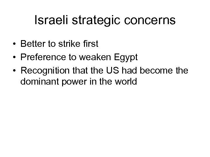 Israeli strategic concerns • Better to strike first • Preference to weaken Egypt •