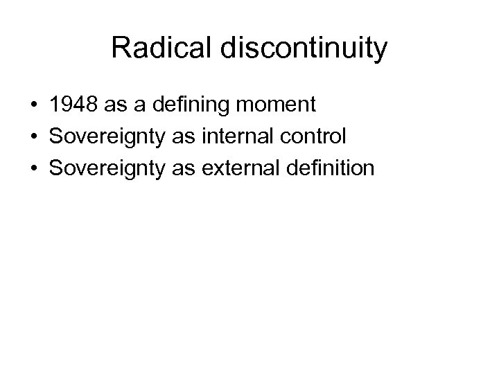 Radical discontinuity • 1948 as a defining moment • Sovereignty as internal control •