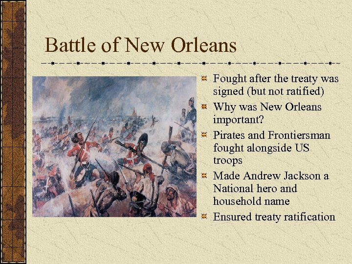 Battle of New Orleans Fought after the treaty was signed (but not ratified) Why