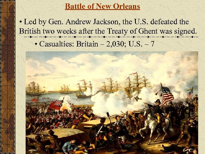 Battle of New Orleans • Led by Gen. Andrew Jackson, the U. S. defeated