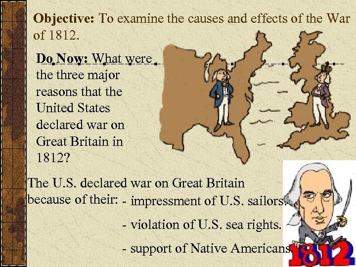 Objective: To examine the causes and effects of the War of 1812. Do Now: