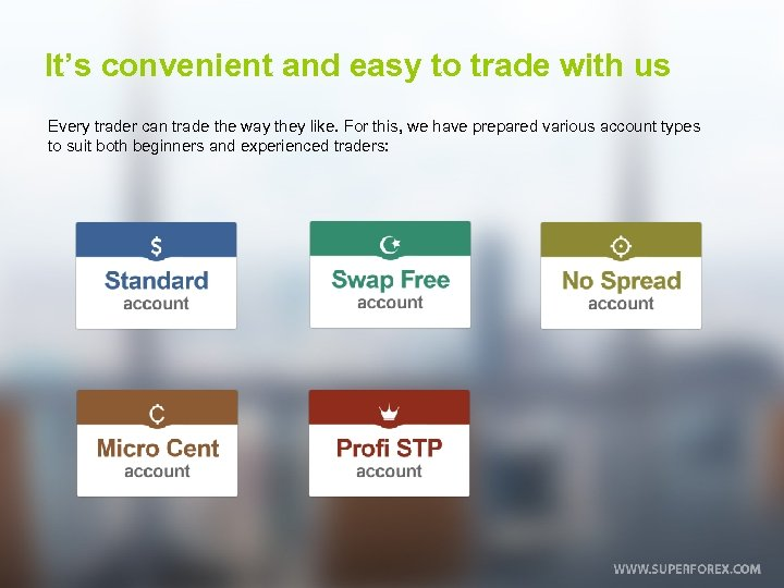 It's convenient and easy to trade with us Every trader can trade the way
