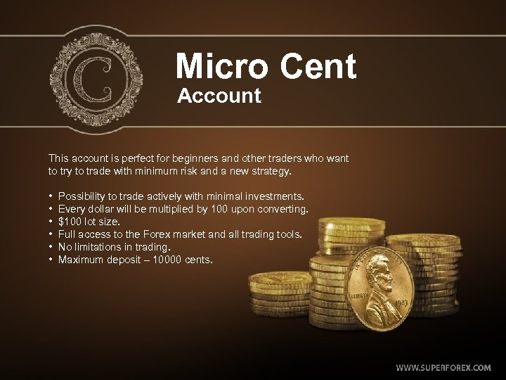 Micro Cent Account This account is perfect for beginners and other traders who want
