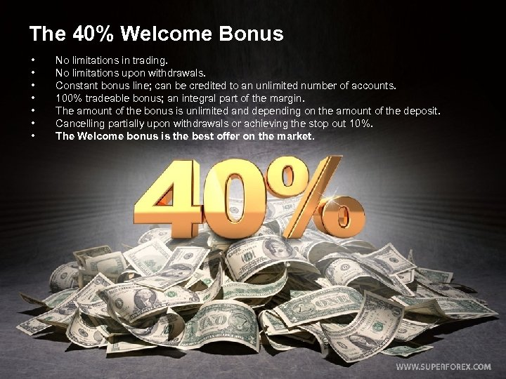 The 40% Welcome Bonus • • No limitations in trading. No limitations upon withdrawals.