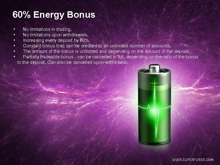 60% Energy Bonus • No limitations in trading. • No limitations upon withdrawals. •