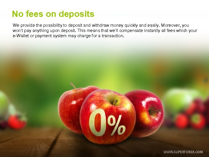No fees on deposits We provide the possibility to deposit and withdraw money quickly