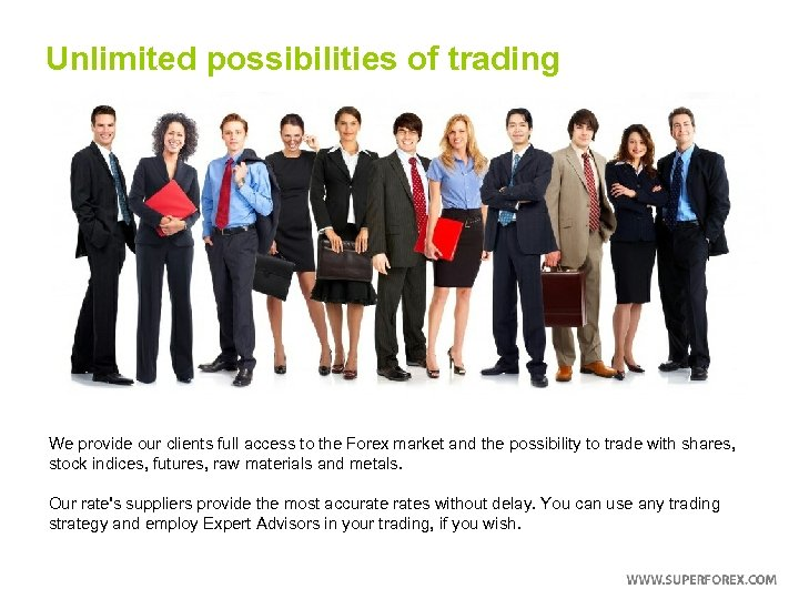 Unlimited possibilities of trading We provide our clients full access to the Forex market