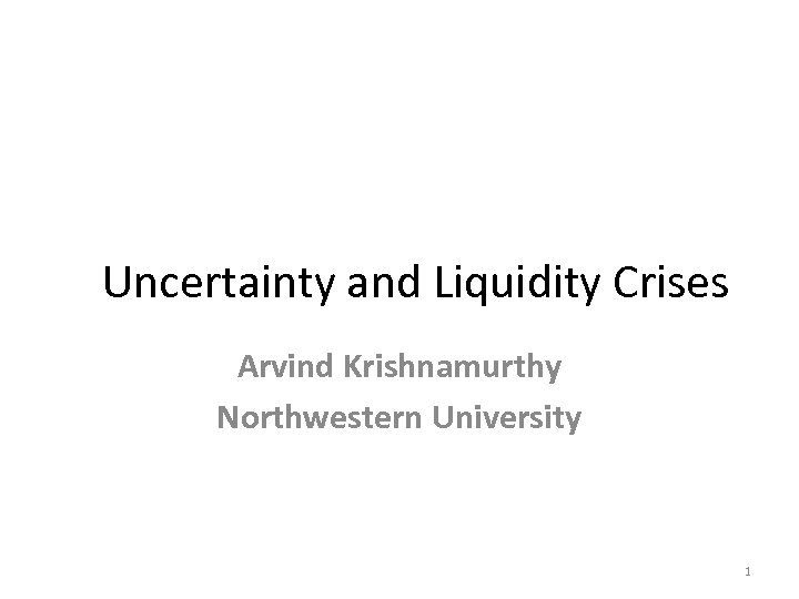 Uncertainty and Liquidity Crises Arvind Krishnamurthy Northwestern University 1