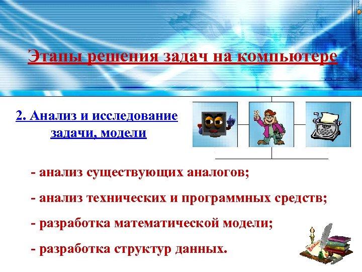 Этапы решения задач на компьютере 2. Анализ и исследование задачи, модели - анализ существующих