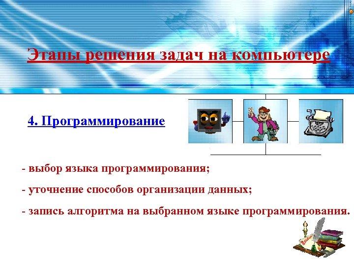 Этапы решения задач на компьютере 4. Пpогpаммиpование - выбор языка программирования; - уточнение способов