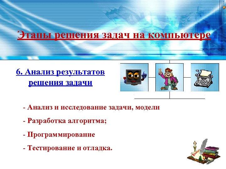 Этапы решения задач на компьютере 6. Анализ результатов решения задачи - Анализ и исследование