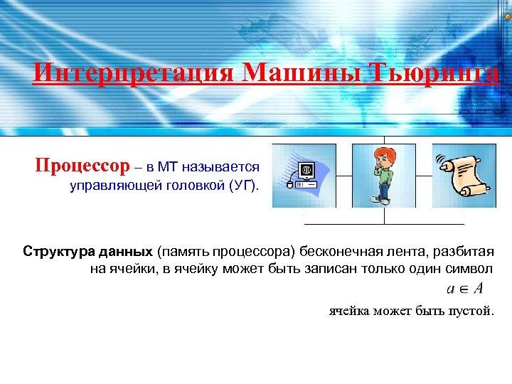 Интерпретация Машины Тьюринга Процессор – в МТ называется управляющей головкой (УГ). Структура данных (память