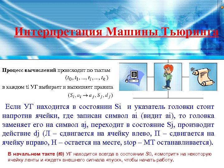 Интерпретация Машины Тьюринга Процесс вычислений происходит по тактам в каждом ti УГ выбирает и