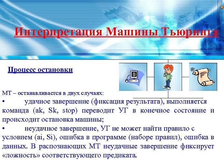 Интерпретация Машины Тьюринга Процесс остановки МТ – останавливается в двух случаях: • удачное завершение
