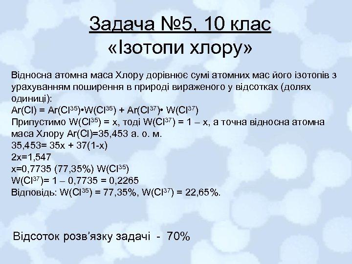Задача № 5, 10 клас «Ізотопи хлору» Відносна атомна маса Хлору дорівнює сумі атомних