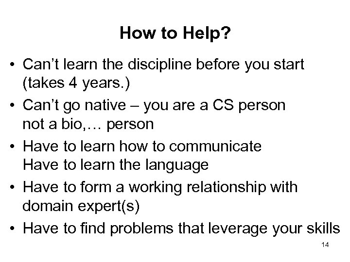 How to Help? • Can't learn the discipline before you start (takes 4 years.