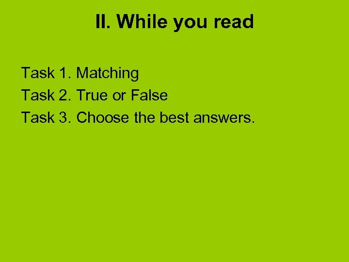 II. While you read Task 1. Matching Task 2. True or False Task 3.