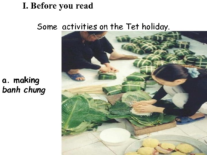 I. Before you read Some activities on the Tet holiday. a. making banh chung