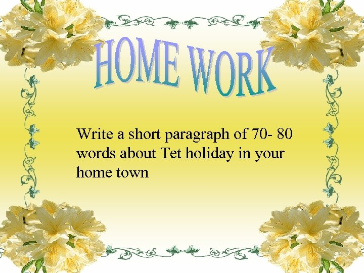 Write a short paragraph of 70 - 80 words about Tet holiday in your