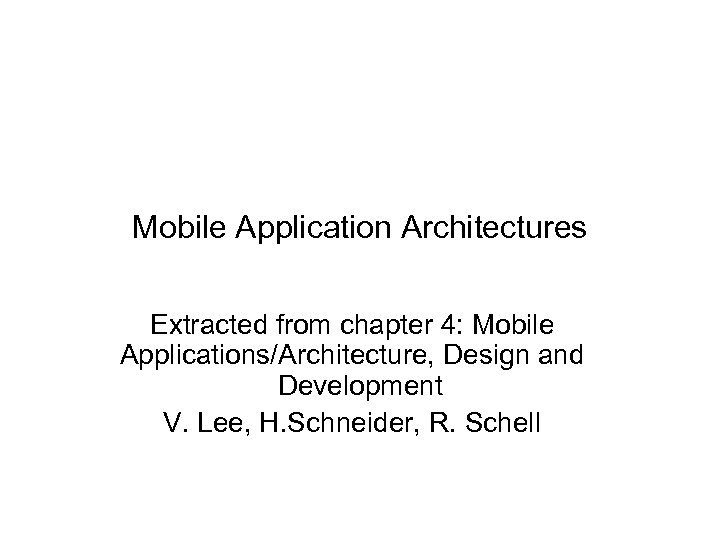 Mobile Application Architectures Extracted from chapter 4: Mobile Applications/Architecture, Design and Development V. Lee,