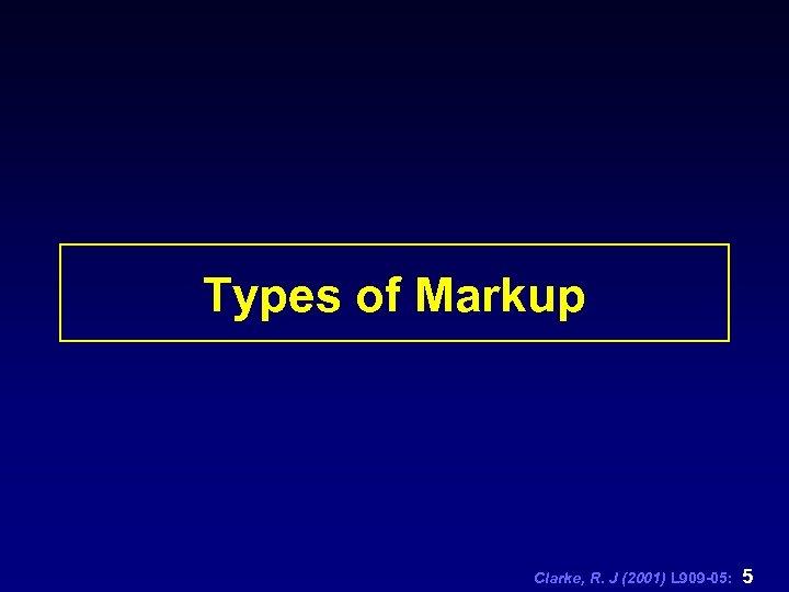 Types of Markup Clarke, R. J (2001) L 909 -05: 5