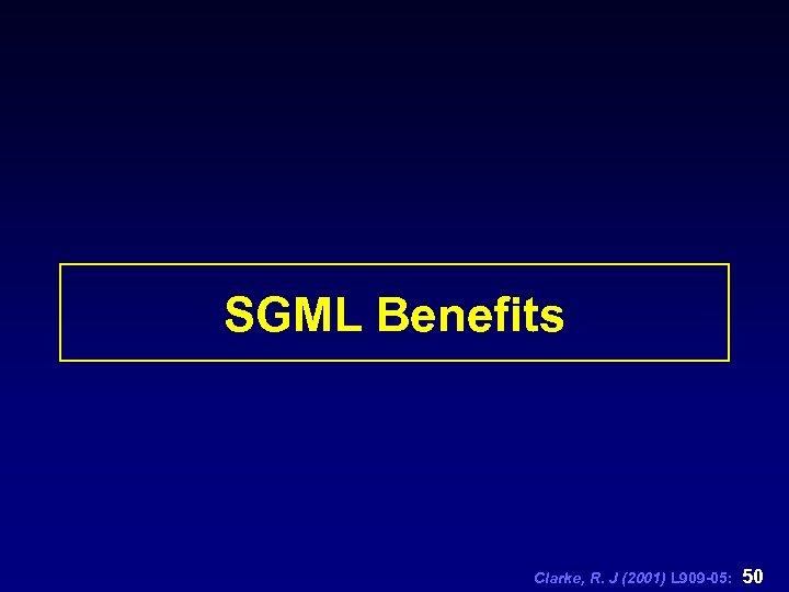 SGML Benefits Clarke, R. J (2001) L 909 -05: 50