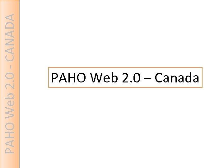 PAHO Web 2. 0 - CANADA PAHO Web 2. 0 – Canada