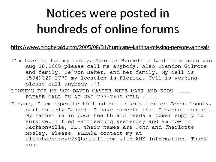 Notices were posted in hundreds of online forums http: //www. blogherald. com/2005/08/31/hurricane-katrina-missing-persons-appeal/ I'm looking