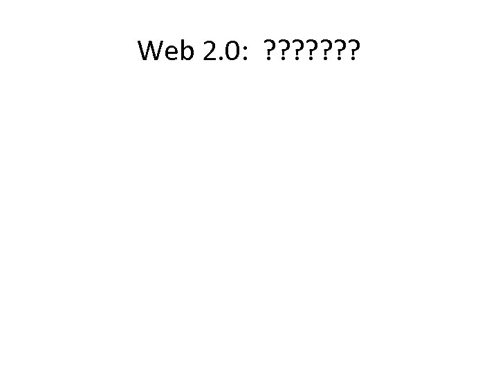 Web 2. 0: ? ? ? ?