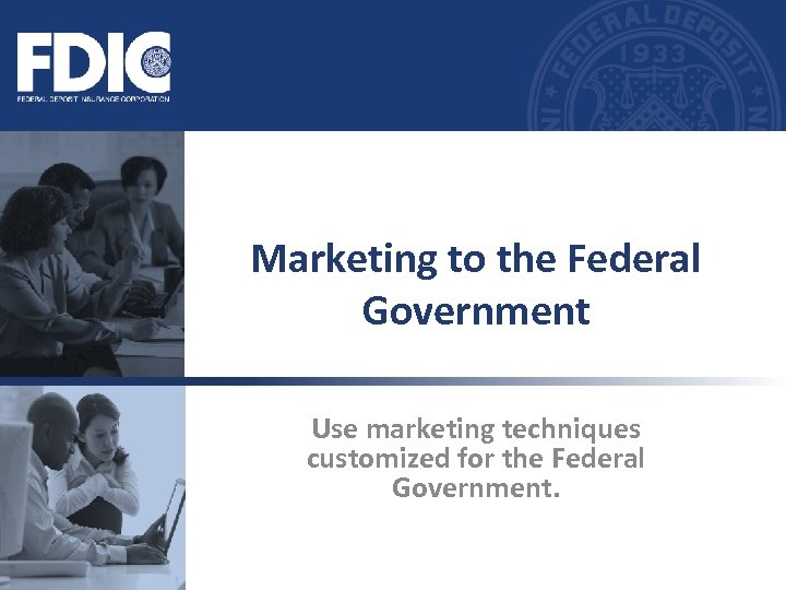 Marketing to the Federal Government Use marketing techniques customized for the Federal Government.