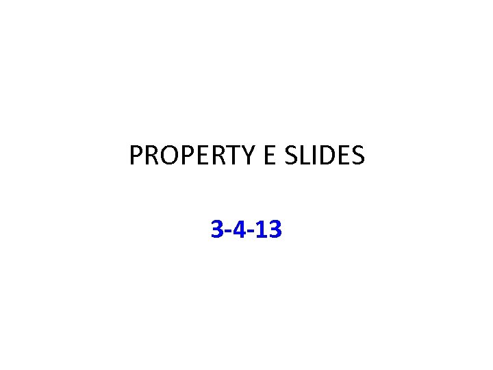 PROPERTY E SLIDES 3 -4 -13