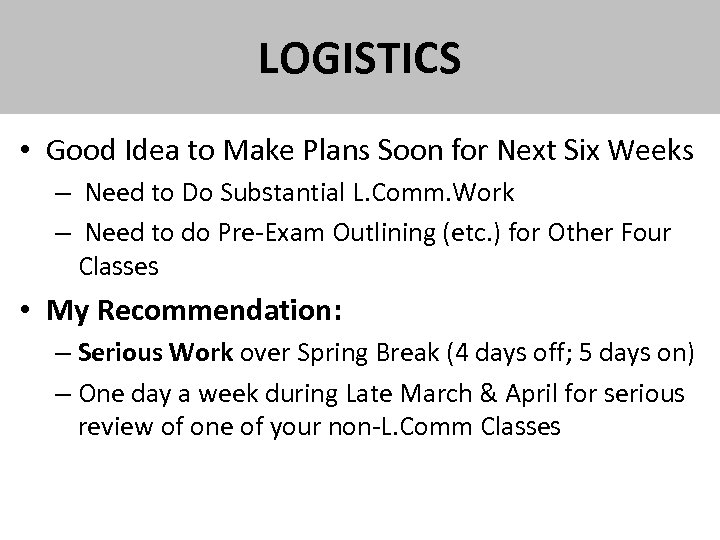LOGISTICS • Good Idea to Make Plans Soon for Next Six Weeks – Need